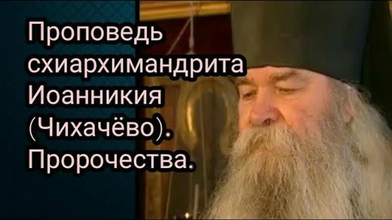 Проповедь схиархимандрита Иоанникия Чихачёво Пророчества