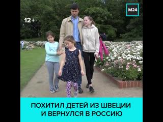 Вывезший детей из Швеции россиянин Денис Лисов вернулся в Москву  Москва 24