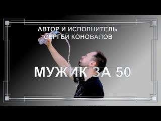 «МУЖИК ЗА 50» Песни  о смысле жизни под гитару. Автор  и исполнитель Сергей Коновалов