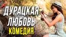 Современная комедия, согреет вашу душу! - Дурацкая Любовь / Русские комедии новинки