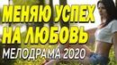 Яркий фильм раскроет тайну - МЕНЯЮ УСПЕХ НА ЛЮБОВЬ Русские мелодрамы 2020 новинки