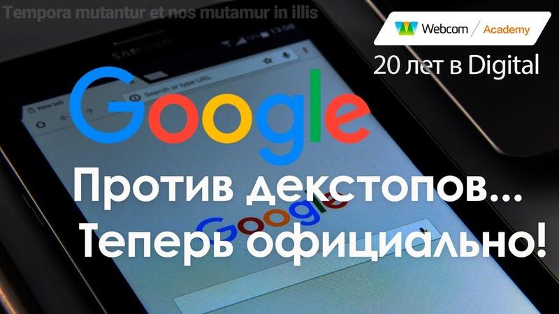 Google mobile first приговор десктопным сайтам Без отсрочки и апелляции