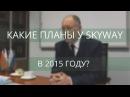 Какие планы у группы компаний SkyWay на 2015 год