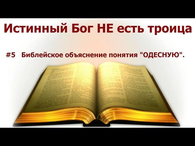 5 Библейское объяснение понятия ОДЕСНУЮ. Истинный Бог НЕ есть троица