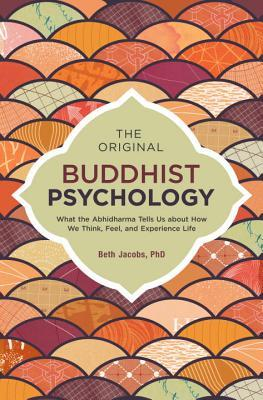 The Original Buddhist Psychology What the Abhidharma Tells Us About How We Think Feel and Experience Life