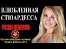 ВЛЮБЛЕННАЯ СТЮАРДЕССА HD 2016 – Шикарная Русская Мелодрама 2016