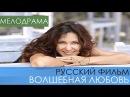 Волшебная любовь - русские мелодрамы 2017 года новинки. Российский фильм про любов