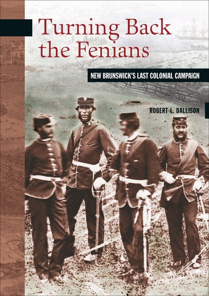 Turning Back the Fenians New Brunswick's Last Colonial Campaign by Robert L