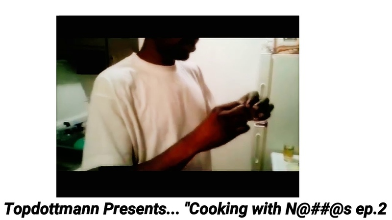 Topdottmann Presents... ''Cooking with N@@s