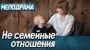 Сильный фильм про близких людей и любовь Не семейные отношения Русские мелодрамы новинки 2019