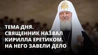 Священник назвал патриарха еретиком. Его будут судить. Тема дня