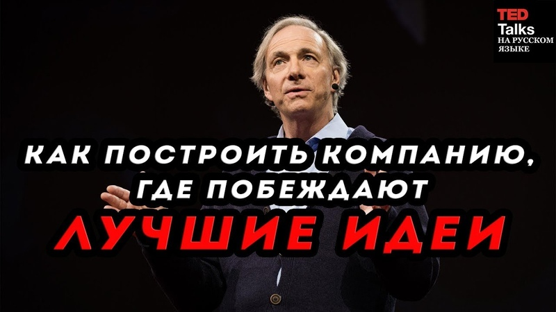 КАК ПОСТРОИТЬ КОМПАНИЮ, ГДЕ ПОБЕЖДАЮТ ЛУЧШИЕ ИДЕИ - Рэй Далио - TED на русском