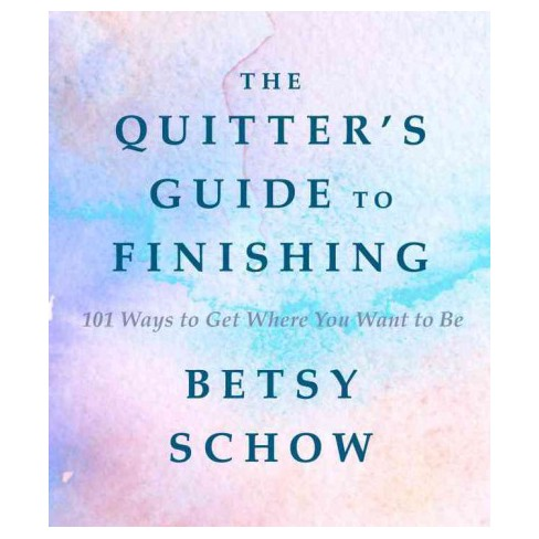 The Quitter's Guide to Finishing 101 Ways to Get Where You Want to Be