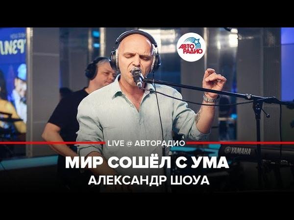 🅰️ Александр Шоуа Мир Сошёл С Ума LIVE @ Авторадио