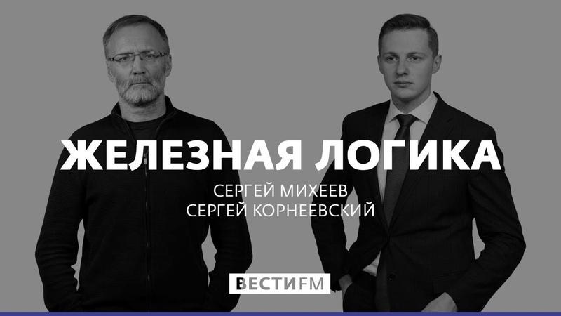 Железная логика с Сергеем Михеевым 28 01 20 Полная версия