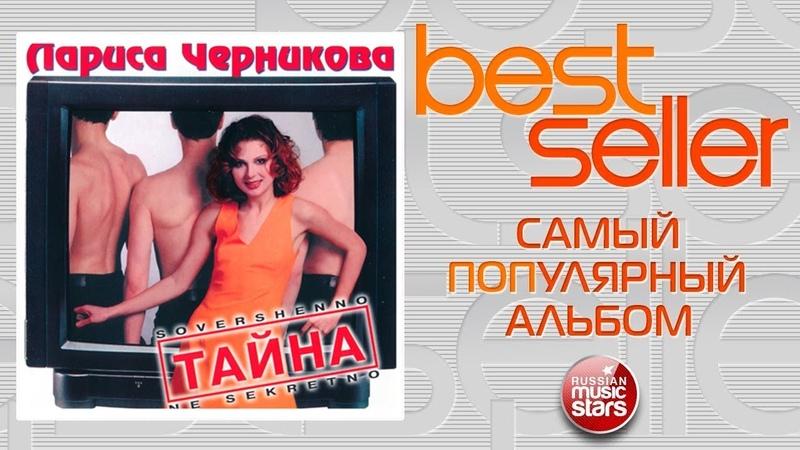 ЛАРИСА ЧЕРНИКОВА — ТАЙНА 🎧 САМЫЙ ПОПУЛЯРНЫЙ АЛЬБОМ 🎧 BEST SELLER ➭ 1997 ГОД