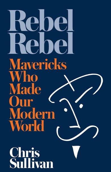Rebel Rebel How Mavericks Made Our Modern World