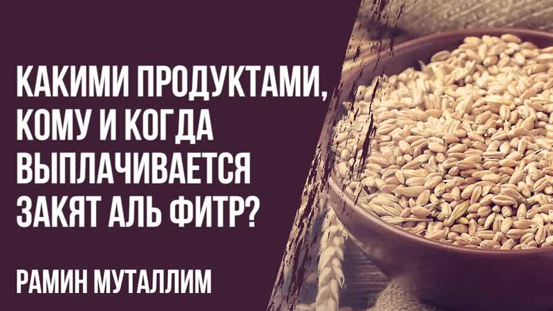 Рамин Муталлим Какими продуктами кому и когда выплачивается закят аль фитр