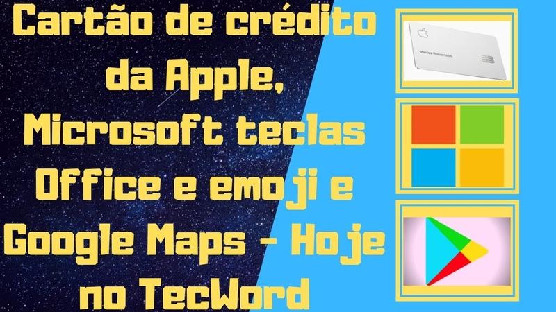 Cartão de crédito da Apple, Microsoft teclas Office e emoji e Google Maps - Hoje no TecWord
