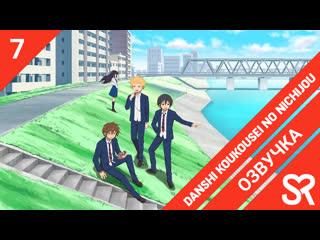 озвучка | 7 серия Danshi Koukousei no Nichijou / Повседневная жизнь старшеклассников | SovetRomantica