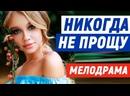 Божественно милый фильм оставит впечатление - НИКОГДА НЕ ПРОЩУ Русские мелодрамы новинки 2021