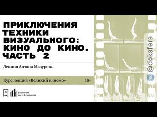 «Приключения техники визуального: кино до кино. Часть 2». Лекция Антона Мазурова