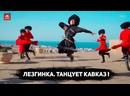Лезгинка. Танцует Кавказ!