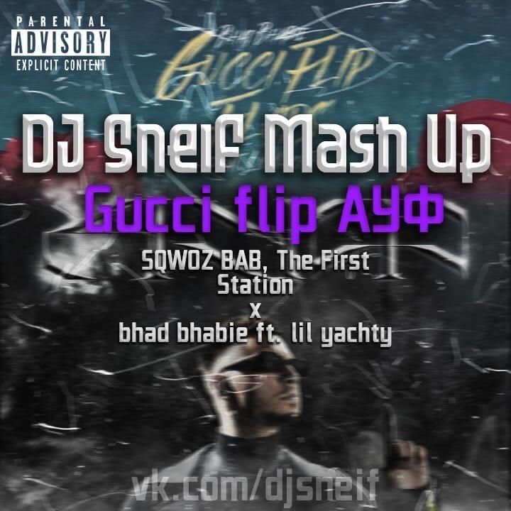 Sqwoz Bab, The First Station x Bhad Bhabie ft. Lil Yachty - Gucci Flip Ауф (Dj Sneif Mash Up) [2021]