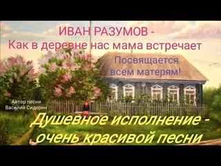 Иван Разумов - Как в деревне нас мама встречает. 🎶 Очень красивая песня 🎶