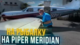 124. Самолет для путешествий Piper Meridian. Летим на рыбалку