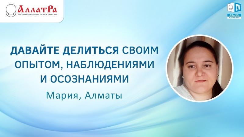 АллатРа Давайте делиться своим опытом, наблюдениями и осознаниями Мария, Алматы